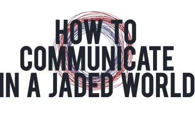 How to Communicate in a Jaded World