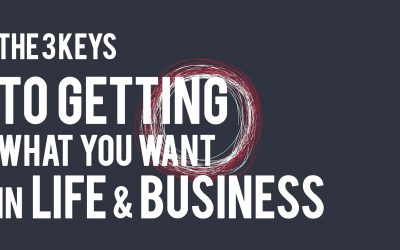 The 3 Keys to Getting what you want in Life and Business