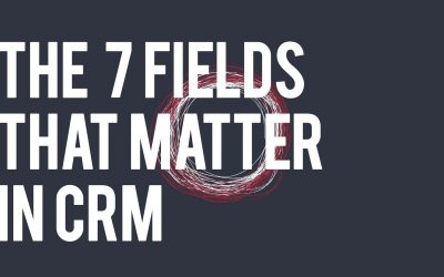 The 7 Fields that Matter in CRM